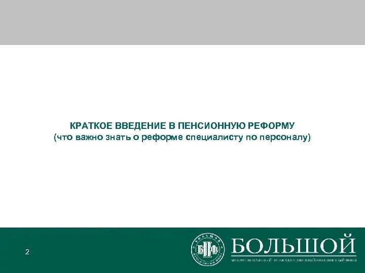 КРАТКОЕ ВВЕДЕНИЕ В ПЕНСИОННУЮ РЕФОРМУ (что важно знать о реформе специалисту по персоналу) 2