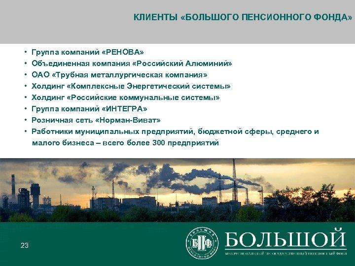 КЛИЕНТЫ «БОЛЬШОГО ПЕНСИОННОГО ФОНДА» • • 23 Группа компаний «РЕНОВА» Объединенная компания «Российский Алюминий»