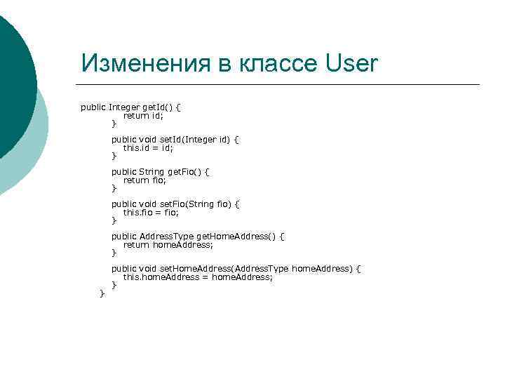Изменения в классе User public Integer get. Id() { return id; } public void