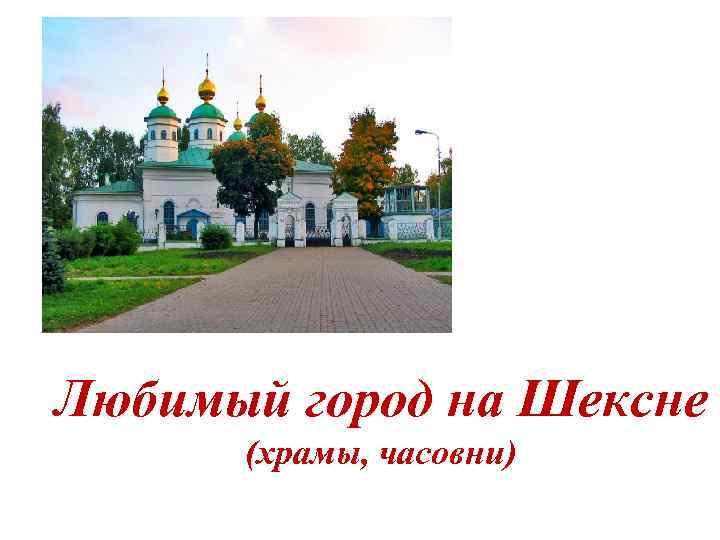 Любимый город на Шексне (храмы, часовни)