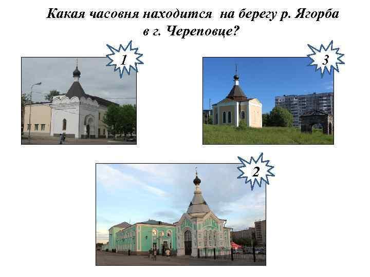 Какая часовня находится на берегу р. Ягорба в г. Череповце? 1 3 2