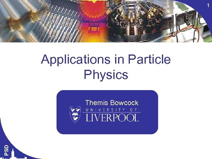 1 Applications in Particle Physics PSD Themis Bowcock