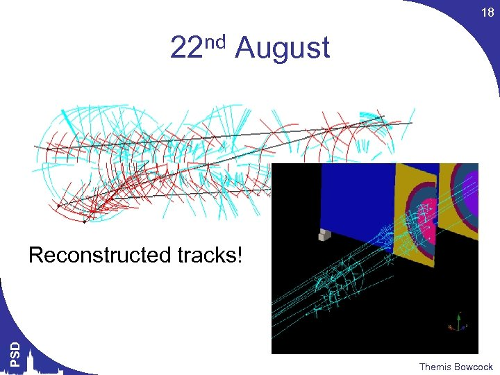 18 22 nd August PSD Reconstructed tracks! Themis Bowcock