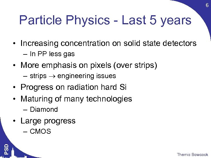 6 Particle Physics - Last 5 years • Increasing concentration on solid state detectors