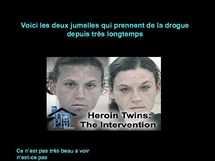 Voici les deux jumelles qui prennent de la drogue depuis très longtemps Ce n'est