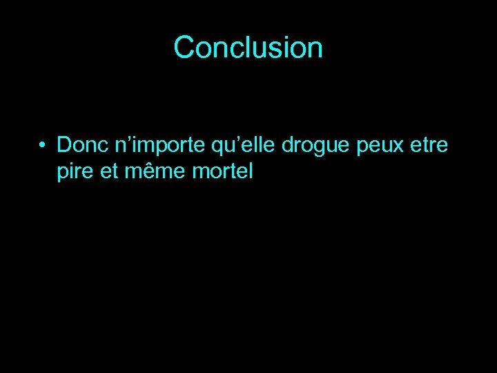 Conclusion • Donc n'importe qu'elle drogue peux etre pire et même mortel