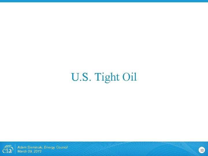 U. S. Tight Oil Adam Sieminski, Energy Council March 09, 2013 12