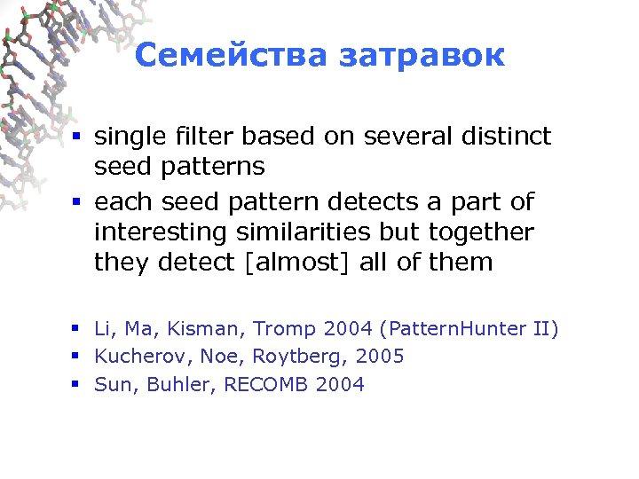 Семейства затравок § single filter based on several distinct seed patterns § each seed