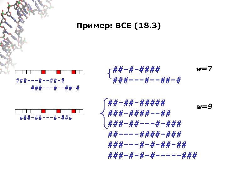 Пример: ВСЕ (18. 3) ###---#--##-# ###-##---#-### ##-#-#### ###---#--##-# w=7 ##-##-##### w=9 ###-####--## ###-##---#-### ##----####-###