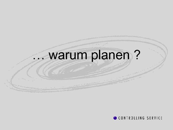 … warum planen ?