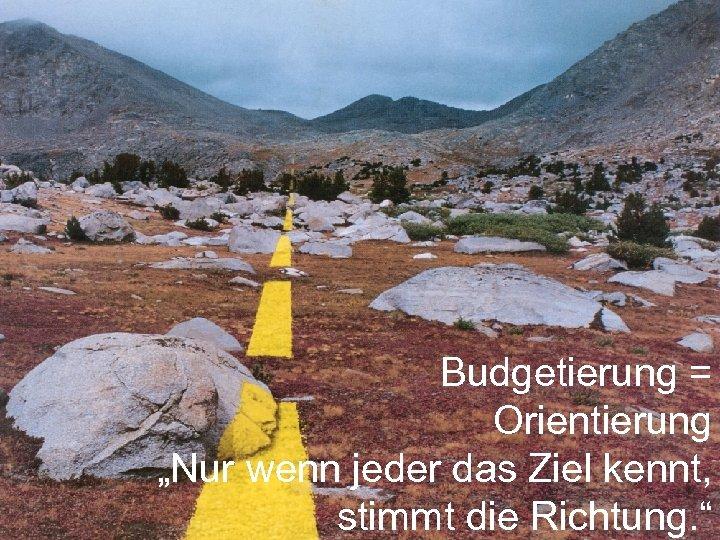 """Budgetierung = Orientierung """"Nur wenn jeder das Ziel kennt, stimmt die Richtung. """""""
