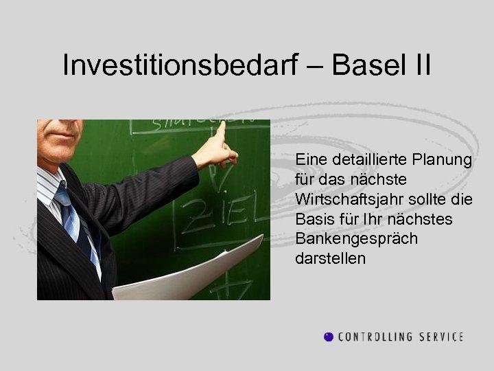 Investitionsbedarf – Basel II Eine detaillierte Planung für das nächste Wirtschaftsjahr sollte die Basis