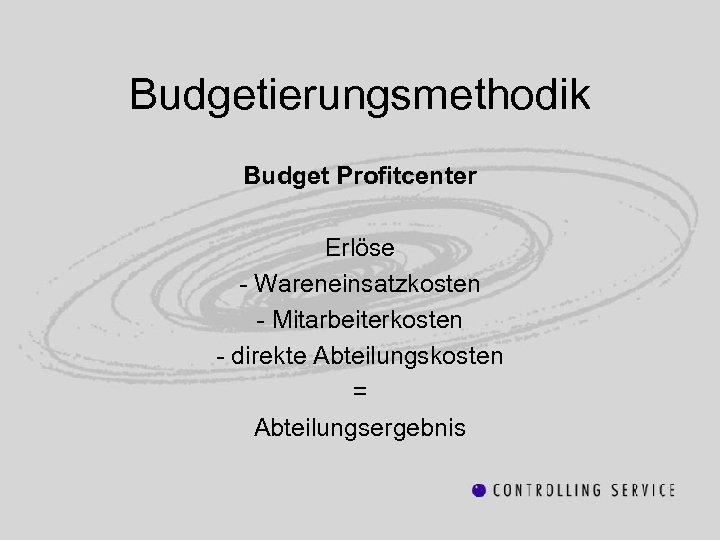 Budgetierungsmethodik Budget Profitcenter Erlöse - Wareneinsatzkosten - Mitarbeiterkosten - direkte Abteilungskosten = Abteilungsergebnis