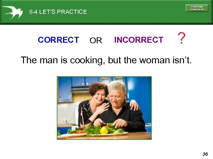 8 -4 LET'S PRACTICE CORRECT OR INCORRECT ? The man is cooking, but the