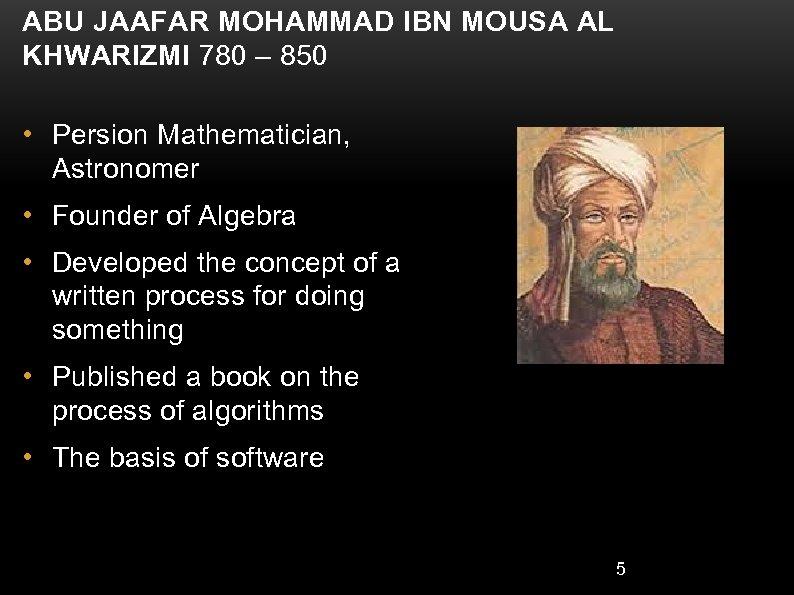 ABU JAAFAR MOHAMMAD IBN MOUSA AL KHWARIZMI 780 – 850 • Persion Mathematician, Astronomer
