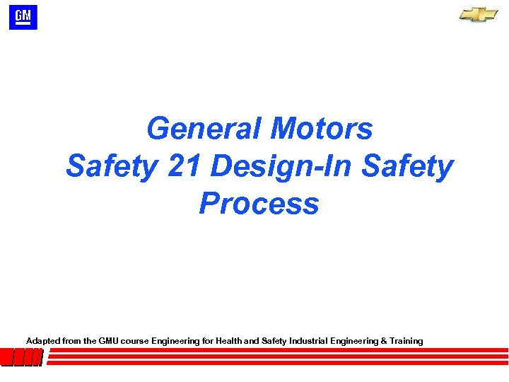General Motors Safety 21 Design-In Safety Process Adapted from the GMU course Engineering for