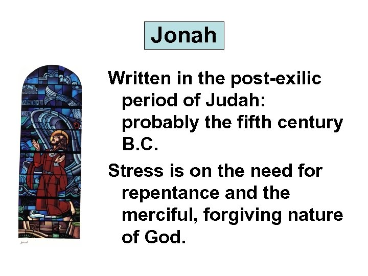 Jonah Written in the post-exilic period of Judah: probably the fifth century B. C.