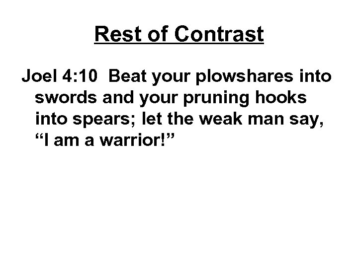 Rest of Contrast Joel 4: 10 Beat your plowshares into swords and your pruning