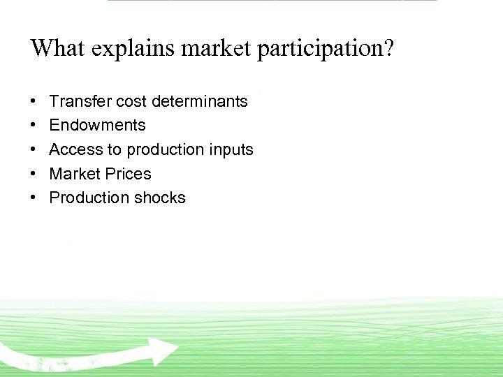 What explains market participation? • • • Transfer cost determinants Endowments Access to production