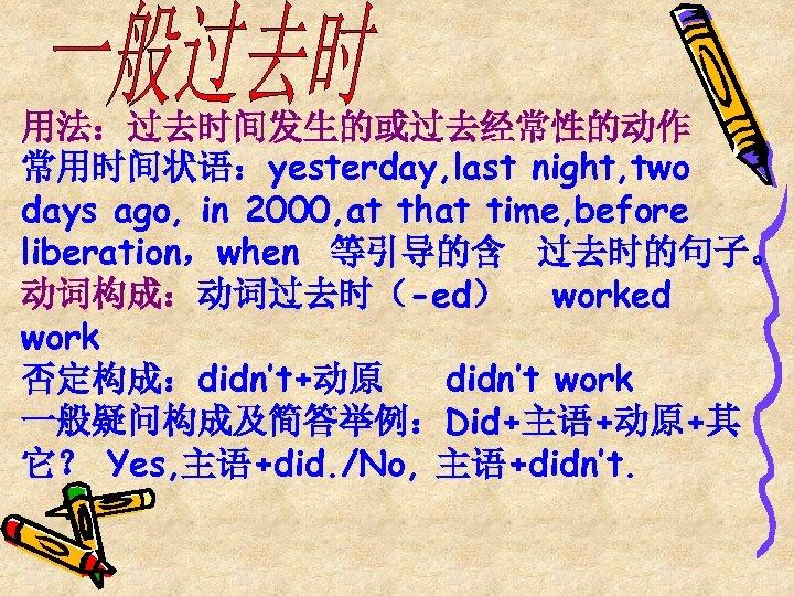 用法:过去时间发生的或过去经常性的动作 常用时间状语:yesterday, last night, two days ago, in 2000, at that time, before liberation,when
