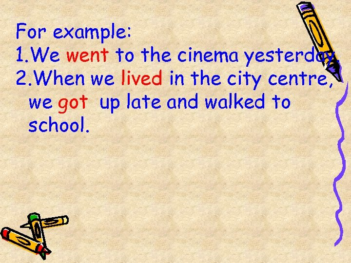 For example: 1. We went to the cinema yesterday. 2. When we lived in