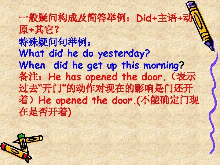 一般疑问构成及简答举例:Did+主语+动 原+其它? 特殊疑问句举例: What did he do yesterday? When did he get up this