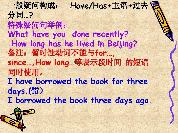 一般疑问构成: Have/Has+主语+过去 分词…? 特殊疑问句举例: What have you done recently? How long has he lived