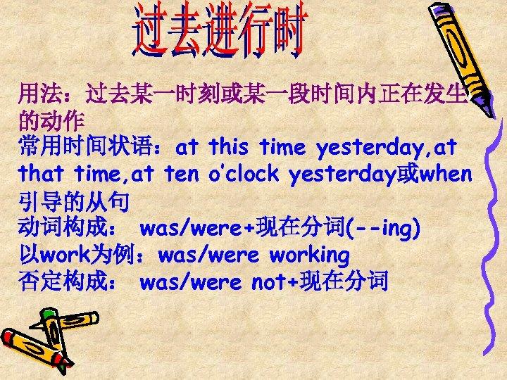 用法:过去某一时刻或某一段时间内正在发生 的动作 常用时间状语:at this time yesterday, at that time, at ten o'clock yesterday或when 引导的从句