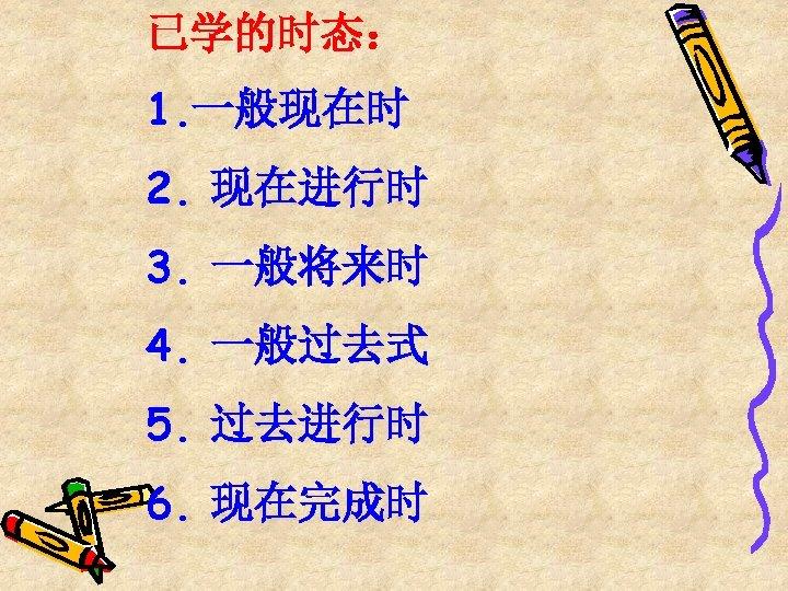 已学的时态: 1. 一般现在时 2. 现在进行时 3. 一般将来时 4. 一般过去式 5. 过去进行时 6. 现在完成时