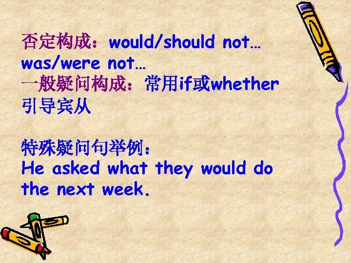 否定构成:would/should not… was/were not… 一般疑问构成:常用if或whether 引导宾从 特殊疑问句举例: He asked what they would do the