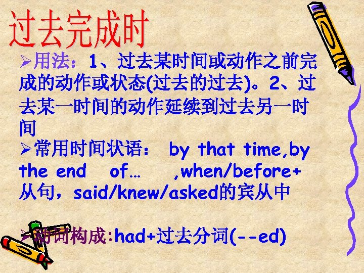 Ø用法: 1、过去某时间或动作之前完 成的动作或状态(过去的过去)。2、过 去某一时间的动作延续到过去另一时 间 Ø常用时间状语: by that time, by the end of… ,