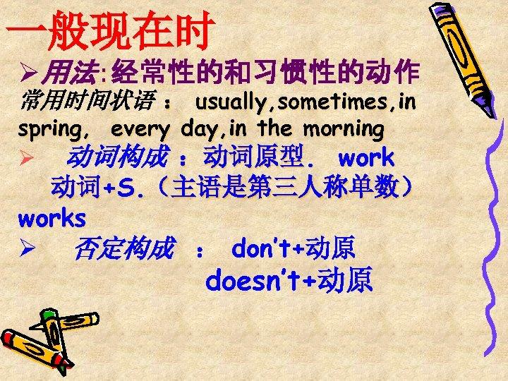 一般现在时 Ø用法:经常性的和习惯性的动作 常用时间状语 : usually, sometimes, in spring, every day, in the morning Ø