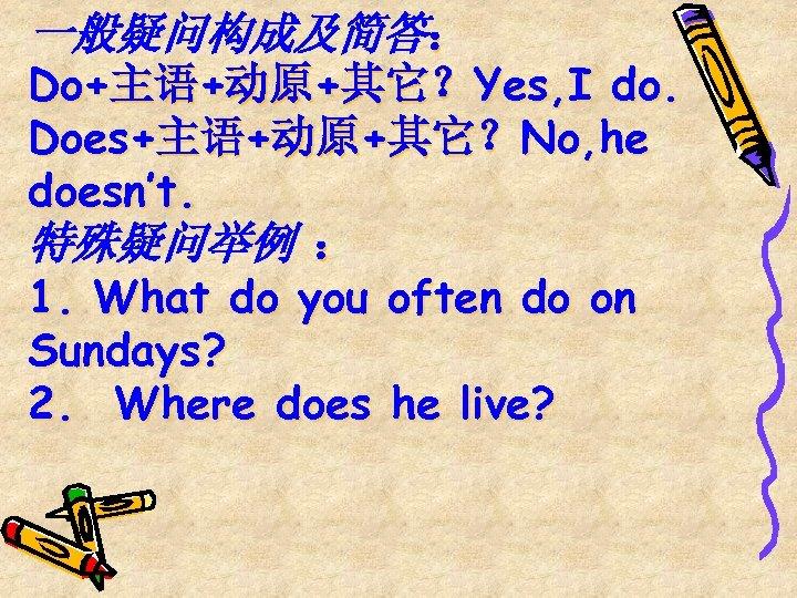 一般疑问构成及简答: Do+主语+动原+其它?Yes, I do. Does+主语+动原+其它?No, he doesn't. 特殊疑问举例 : 1. What do you often
