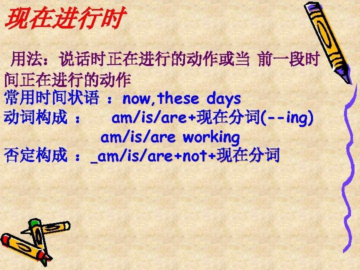 现在进行时 用法:说话时正在进行的动作或当 前一段时 间正在进行的动作 常用时间状语 :now, these days 动词构成 : am/is/are+现在分词(--ing) am/is/are working 否定构成