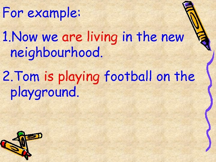 For example: 1. Now we are living in the new neighbourhood. 2. Tom is