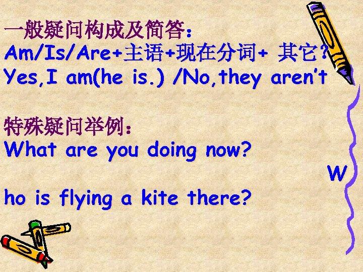 一般疑问构成及简答: Am/Is/Are+主语+现在分词+ 其它? Yes, I am(he is. ) /No, they aren't 特殊疑问举例: What are