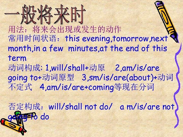 用法:将来会出现或发生的动作 常用时间状语:this evening, tomorrow, next month, in a few minutes, at the end of