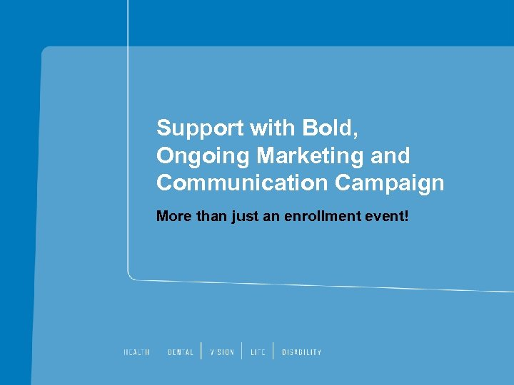 Support with Bold, Ongoing Marketing and Communication Campaign More than just an enrollment event!