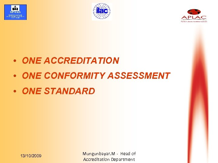 • ONE ACCREDITATION • ONE CONFORMITY ASSESSMENT • ONE STANDARD 13/10/2009 Mungunbayar. M