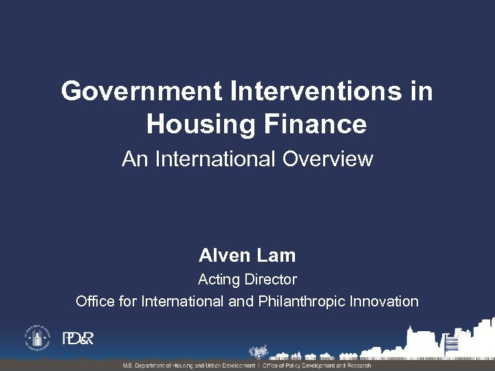 Government Interventions in Housing Finance An International Overview Alven Lam Acting Director Office for