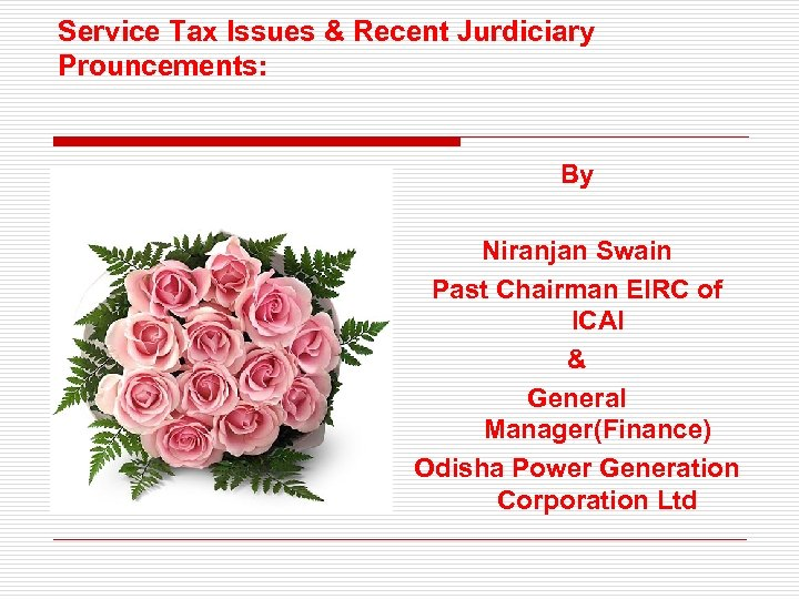 Service Tax Issues & Recent Jurdiciary Prouncements: By Niranjan Swain Past Chairman EIRC of