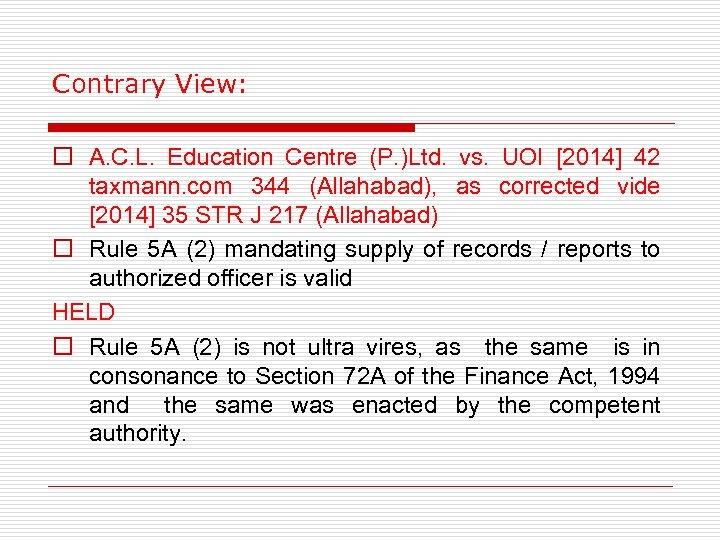 Contrary View: o A. C. L. Education Centre (P. )Ltd. vs. UOI [2014] 42