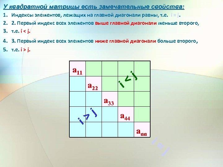 У квадратной матрицы есть замечательные свойства: 1. Индексы элементов, лежащих на главной диагонали равны,