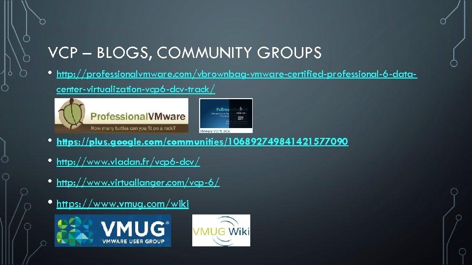 VCP – BLOGS, COMMUNITY GROUPS • http: //professionalvmware. com/vbrownbag-vmware-certified-professional-6 -datacenter-virtualization-vcp 6 -dcv-track/ • https: