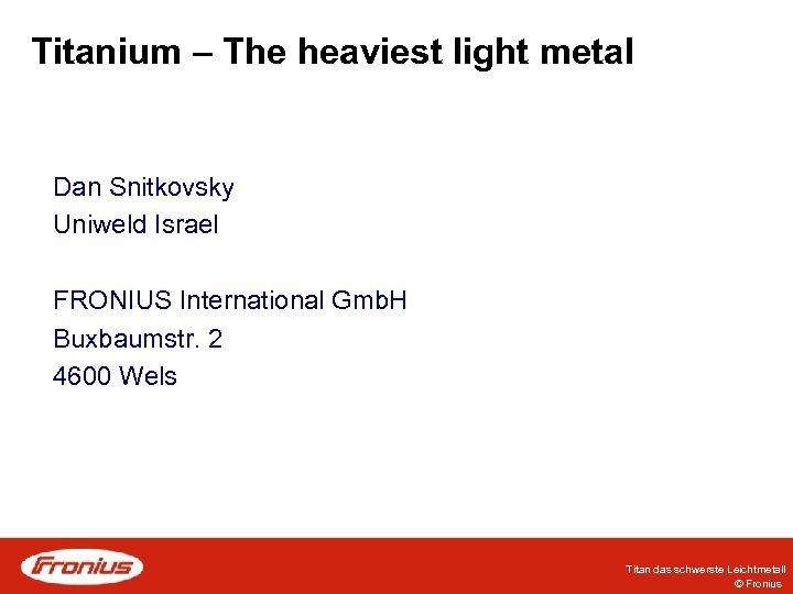 Titanium – The heaviest light metal Dan Snitkovsky Uniweld Israel FRONIUS International Gmb. H