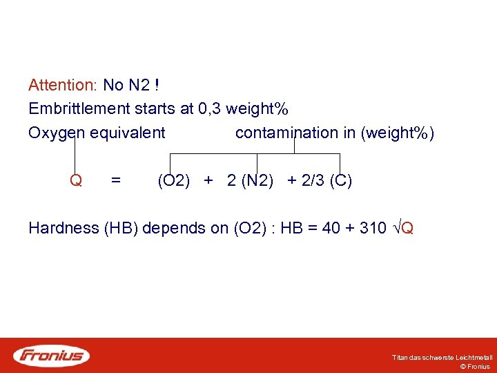 Attention: No N 2 ! Embrittlement starts at 0, 3 weight% Oxygen equivalent contamination