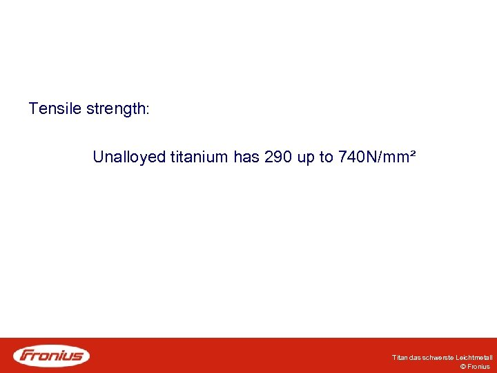 Tensile strength: Unalloyed titanium has 290 up to 740 N/mm² Titan das schwerste Leichtmetall
