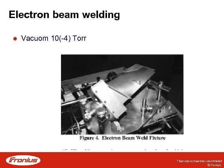 Electron beam welding l Vacuom 10(-4) Torr Titan das schwerste Leichtmetall © Fronius