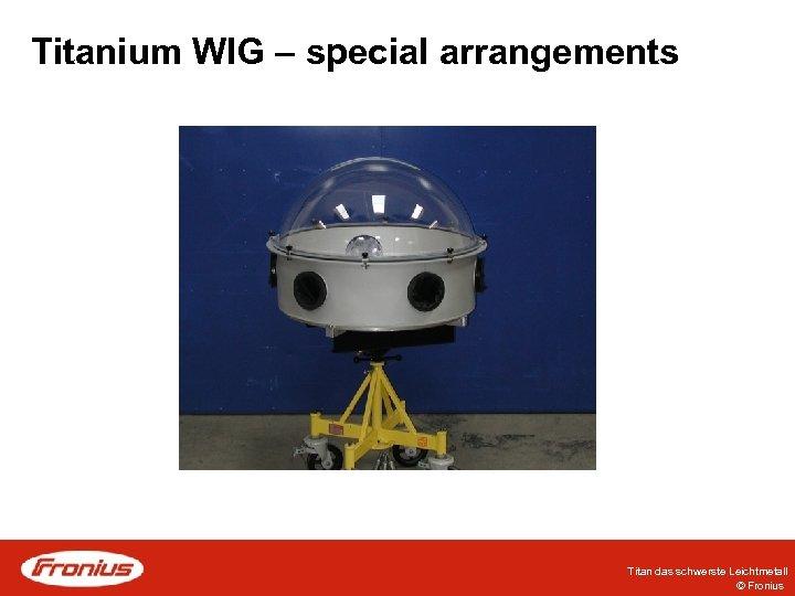 Titanium WIG – special arrangements Titan das schwerste Leichtmetall © Fronius