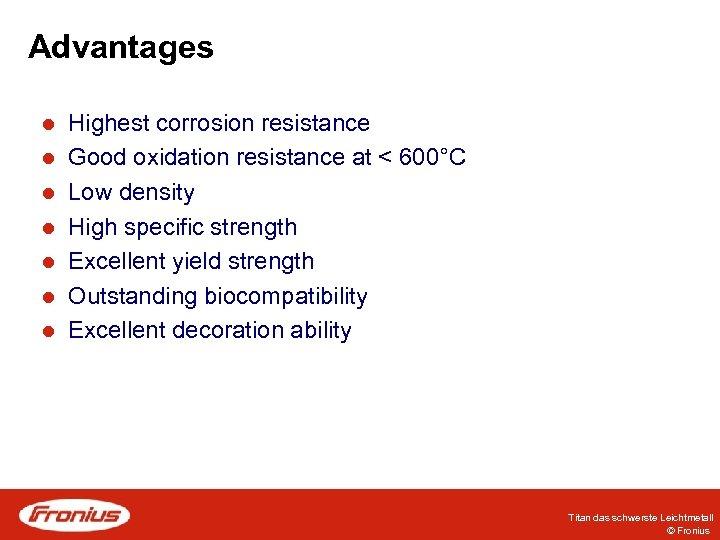 Advantages l l l l Highest corrosion resistance Good oxidation resistance at < 600°C